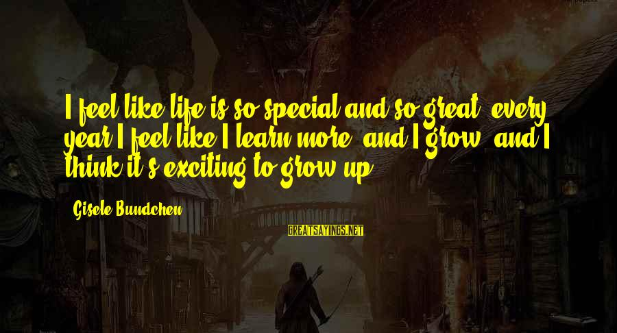Exciting Life Sayings By Gisele Bundchen: I feel like life is so special and so great, every year I feel like