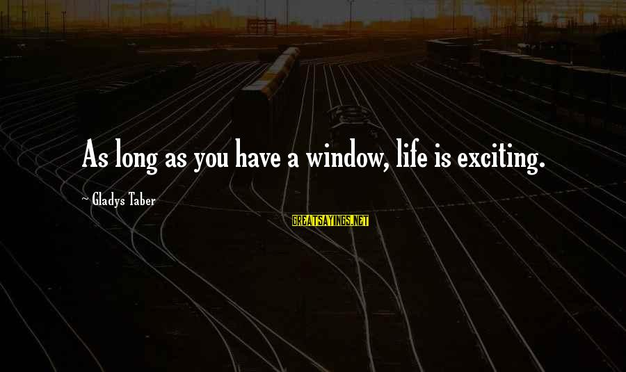 Exciting Life Sayings By Gladys Taber: As long as you have a window, life is exciting.