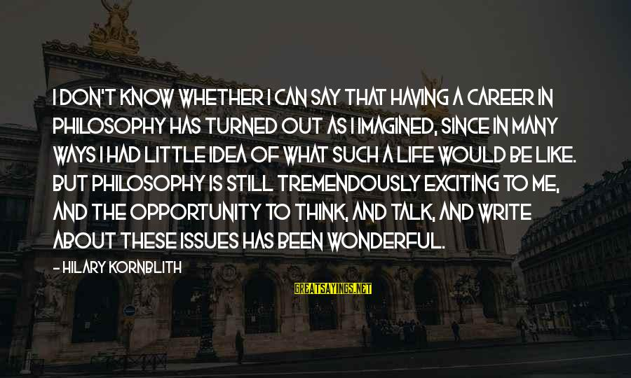 Exciting Life Sayings By Hilary Kornblith: I don't know whether I can say that having a career in philosophy has turned