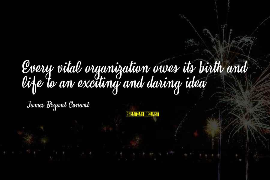 Exciting Life Sayings By James Bryant Conant: Every vital organization owes its birth and life to an exciting and daring idea.