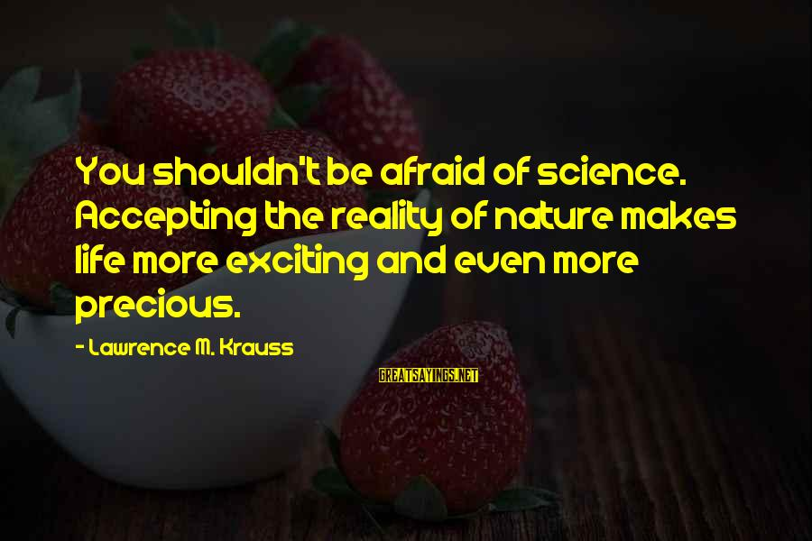 Exciting Life Sayings By Lawrence M. Krauss: You shouldn't be afraid of science. Accepting the reality of nature makes life more exciting