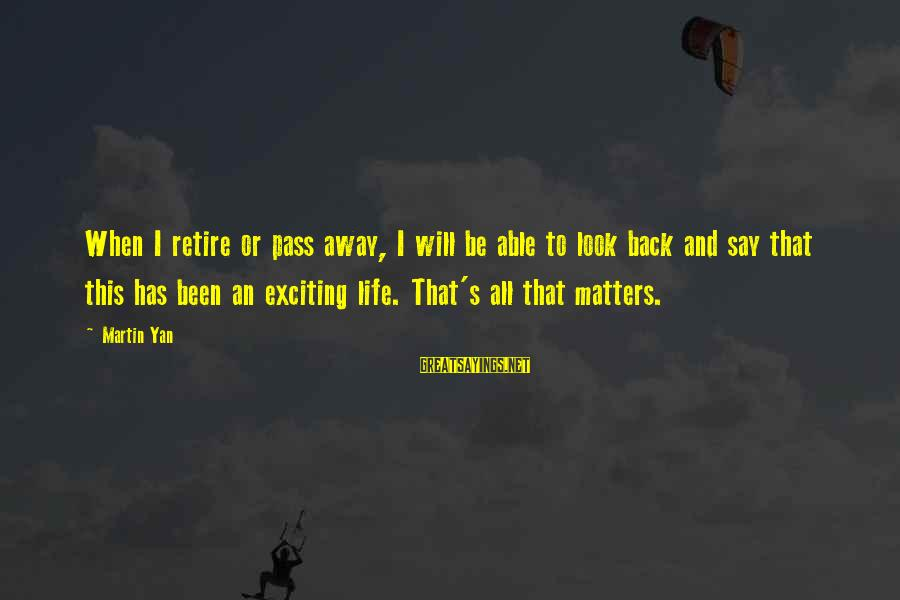 Exciting Life Sayings By Martin Yan: When I retire or pass away, I will be able to look back and say