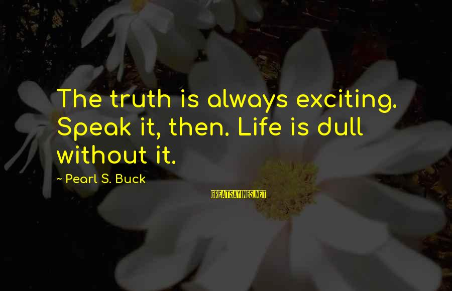 Exciting Life Sayings By Pearl S. Buck: The truth is always exciting. Speak it, then. Life is dull without it.