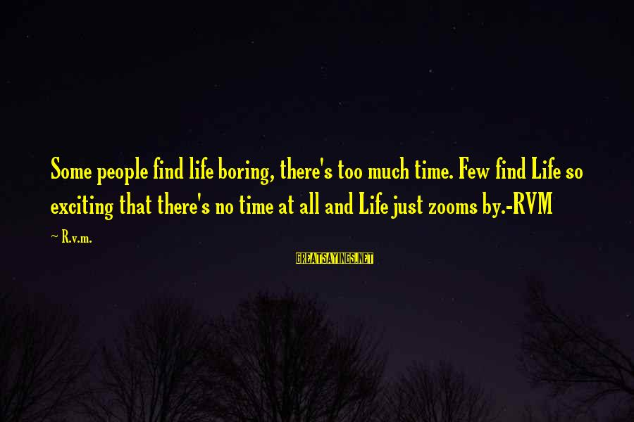 Exciting Life Sayings By R.v.m.: Some people find life boring, there's too much time. Few find Life so exciting that