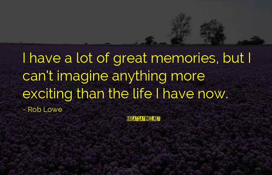 Exciting Life Sayings By Rob Lowe: I have a lot of great memories, but I can't imagine anything more exciting than