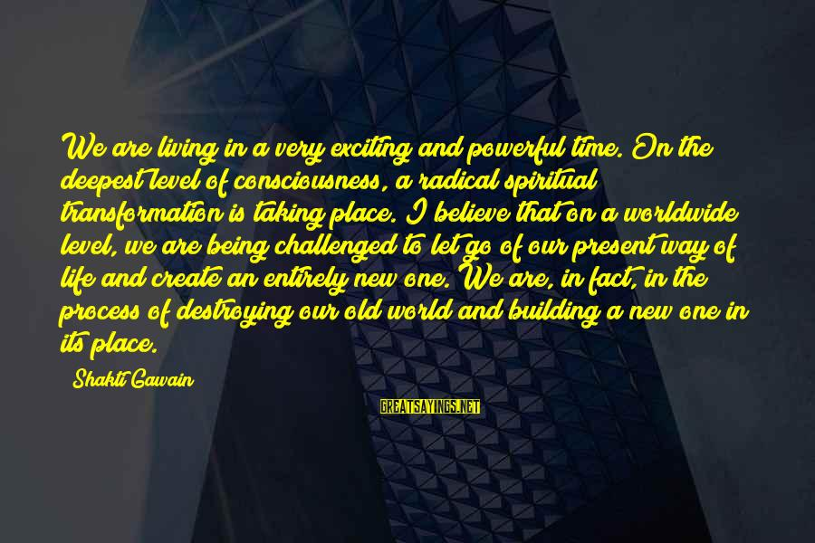 Exciting Life Sayings By Shakti Gawain: We are living in a very exciting and powerful time. On the deepest level of