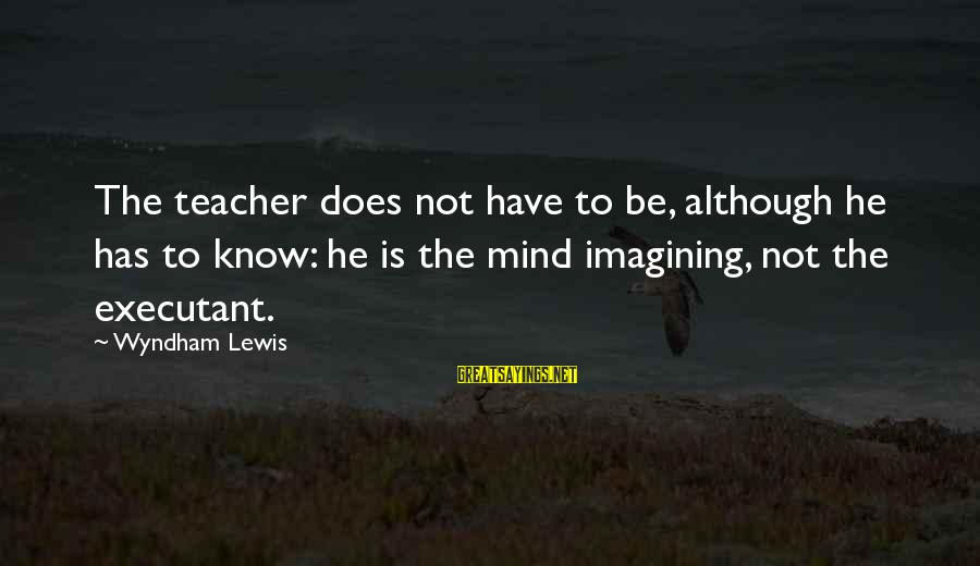 Executant Sayings By Wyndham Lewis: The teacher does not have to be, although he has to know: he is the