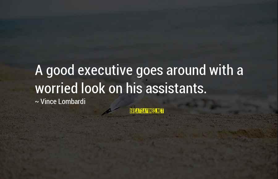 Executive Assistants Sayings By Vince Lombardi: A good executive goes around with a worried look on his assistants.