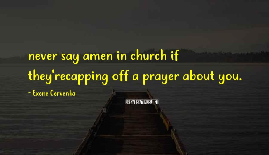 Exene Cervenka Sayings: never say amen in church if they'recapping off a prayer about you.