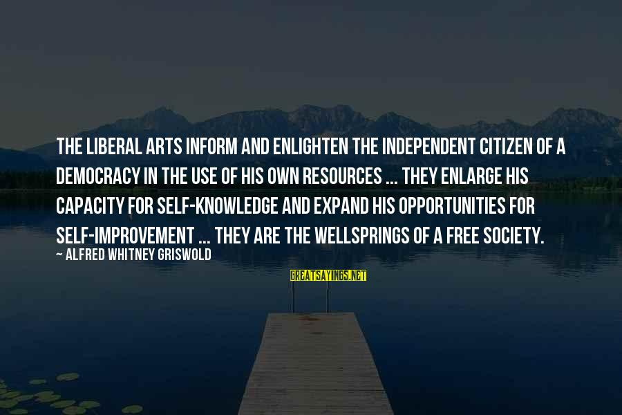Expand Your Knowledge Sayings By Alfred Whitney Griswold: The liberal arts inform and enlighten the independent citizen of a democracy in the use