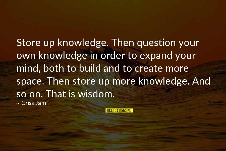 Expand Your Knowledge Sayings By Criss Jami: Store up knowledge. Then question your own knowledge in order to expand your mind, both