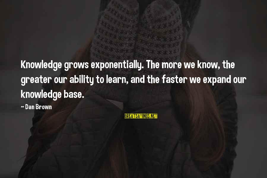 Expand Your Knowledge Sayings By Dan Brown: Knowledge grows exponentially. The more we know, the greater our ability to learn, and the