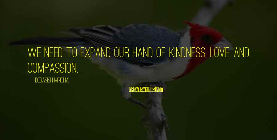 Expand Your Knowledge Sayings By Debasish Mridha: We need to expand our hand of kindness, love, and compassion.