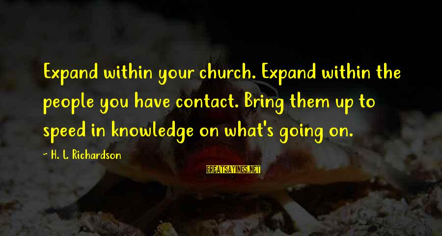 Expand Your Knowledge Sayings By H. L. Richardson: Expand within your church. Expand within the people you have contact. Bring them up to