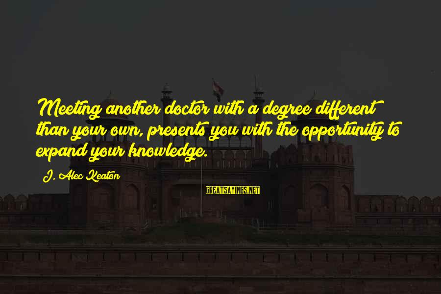 Expand Your Knowledge Sayings By J. Alec Keaton: Meeting another doctor with a degree different than your own, presents you with the opportunity
