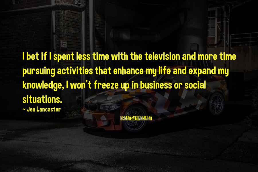 Expand Your Knowledge Sayings By Jen Lancaster: I bet if I spent less time with the television and more time pursuing activities