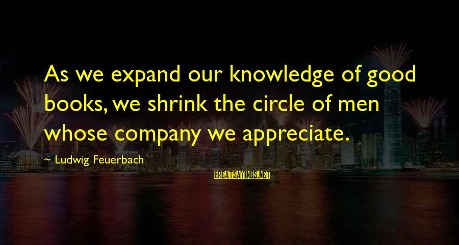 Expand Your Knowledge Sayings By Ludwig Feuerbach: As we expand our knowledge of good books, we shrink the circle of men whose