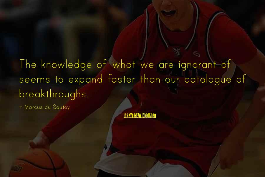 Expand Your Knowledge Sayings By Marcus Du Sautoy: The knowledge of what we are ignorant of seems to expand faster than our catalogue