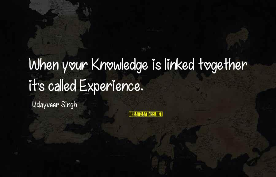 Expand Your Knowledge Sayings By Udayveer Singh: When your Knowledge is linked together it's called Experience.