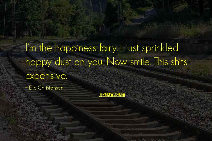 Expensive Smile Sayings By Elle Christensen: I'm the happiness fairy. I just sprinkled happy dust on you. Now smile. This shits
