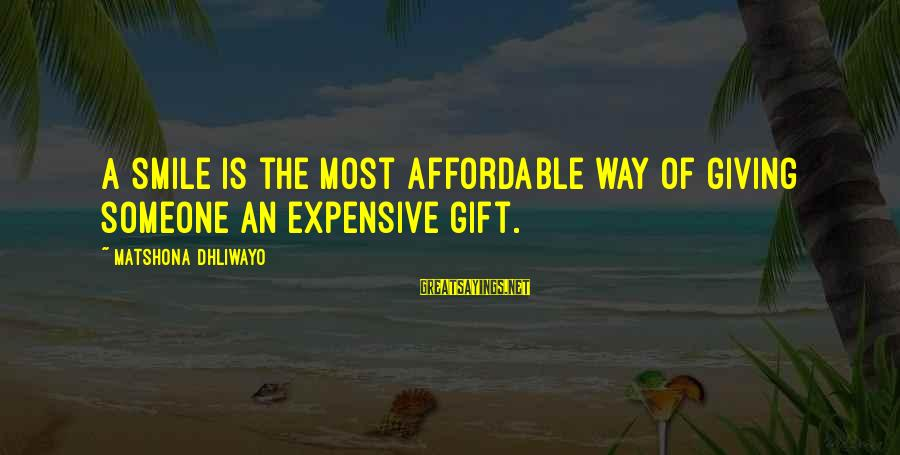 Expensive Smile Sayings By Matshona Dhliwayo: A smile is the most affordable way of giving someone an expensive gift.