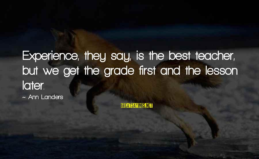 Experience Is The Best Teacher Sayings By Ann Landers: Experience, they say, is the best teacher, but we get the grade first and the