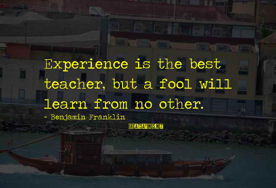 Experience Is The Best Teacher Sayings By Benjamin Franklin: Experience is the best teacher, but a fool will learn from no other.