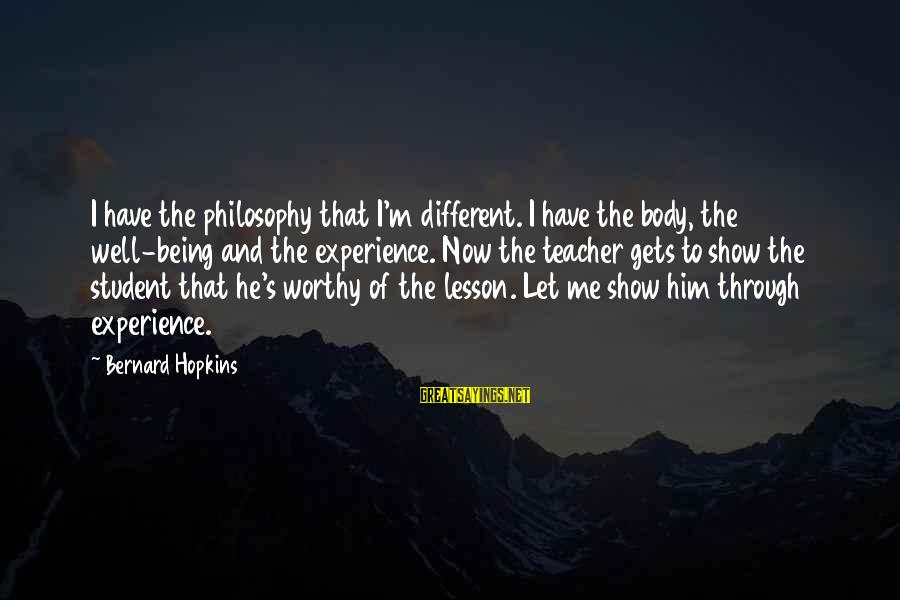 Experience Is The Best Teacher Sayings By Bernard Hopkins: I have the philosophy that I'm different. I have the body, the well-being and the