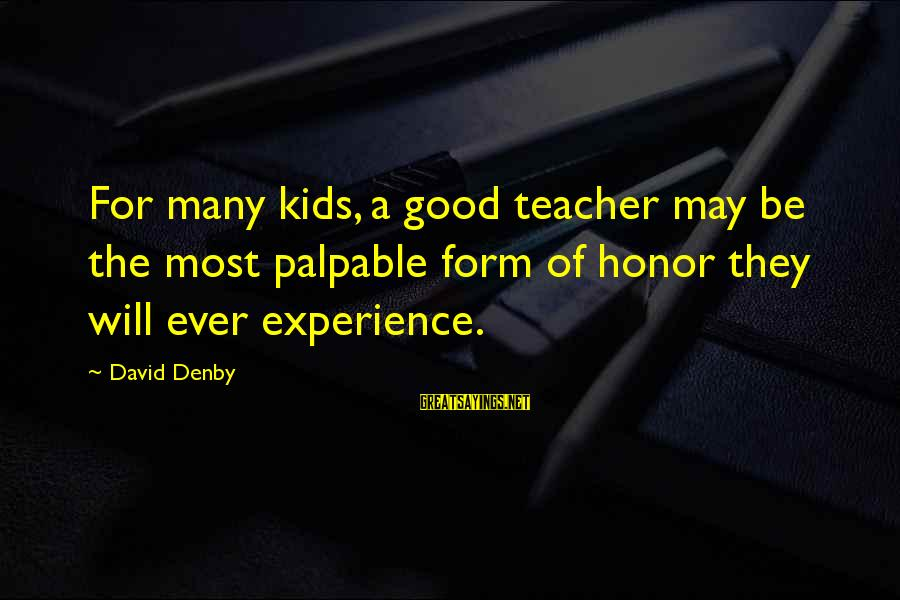 Experience Is The Best Teacher Sayings By David Denby: For many kids, a good teacher may be the most palpable form of honor they
