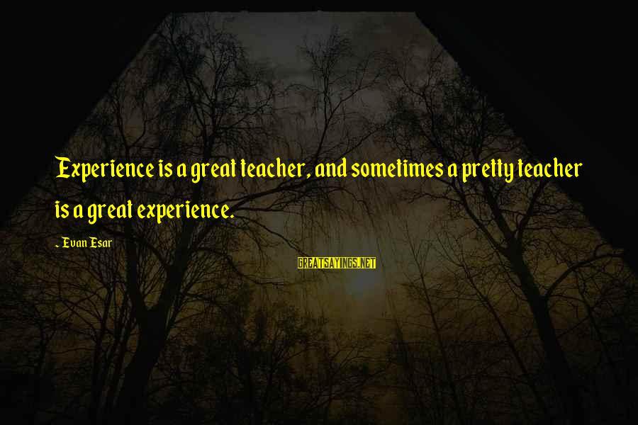 Experience Is The Best Teacher Sayings By Evan Esar: Experience is a great teacher, and sometimes a pretty teacher is a great experience.