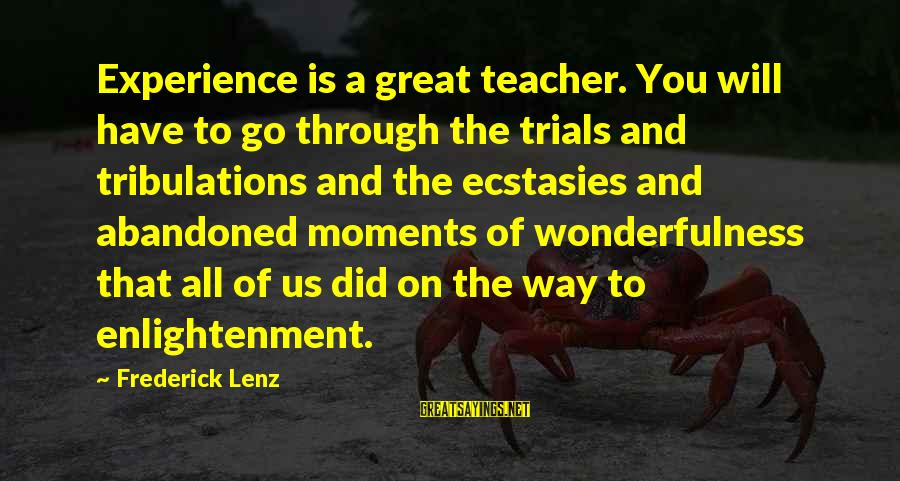 Experience Is The Best Teacher Sayings By Frederick Lenz: Experience is a great teacher. You will have to go through the trials and tribulations