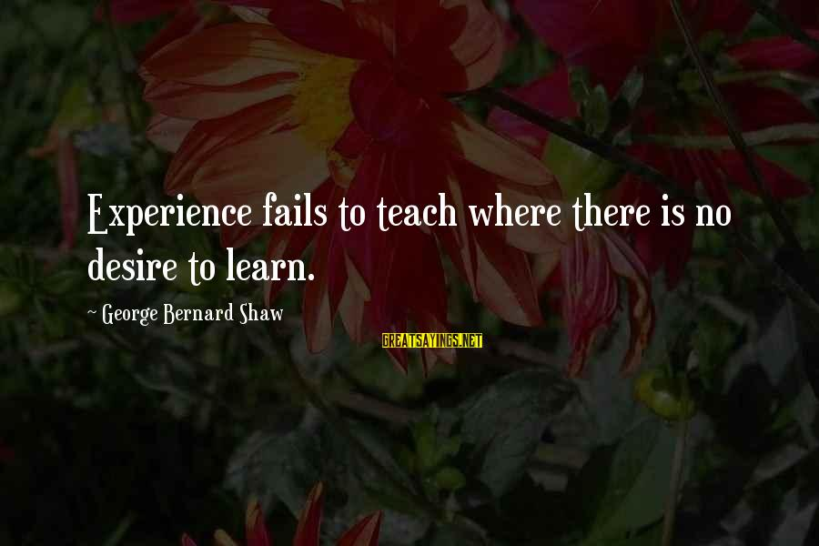 Experience Is The Best Teacher Sayings By George Bernard Shaw: Experience fails to teach where there is no desire to learn.
