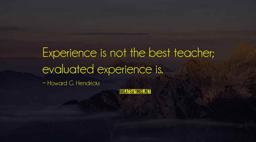 Experience Is The Best Teacher Sayings By Howard G. Hendricks: Experience is not the best teacher; evaluated experience is.