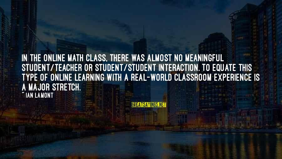 Experience Is The Best Teacher Sayings By Ian Lamont: In the online math class, there was almost no meaningful student/teacher or student/student interaction. To
