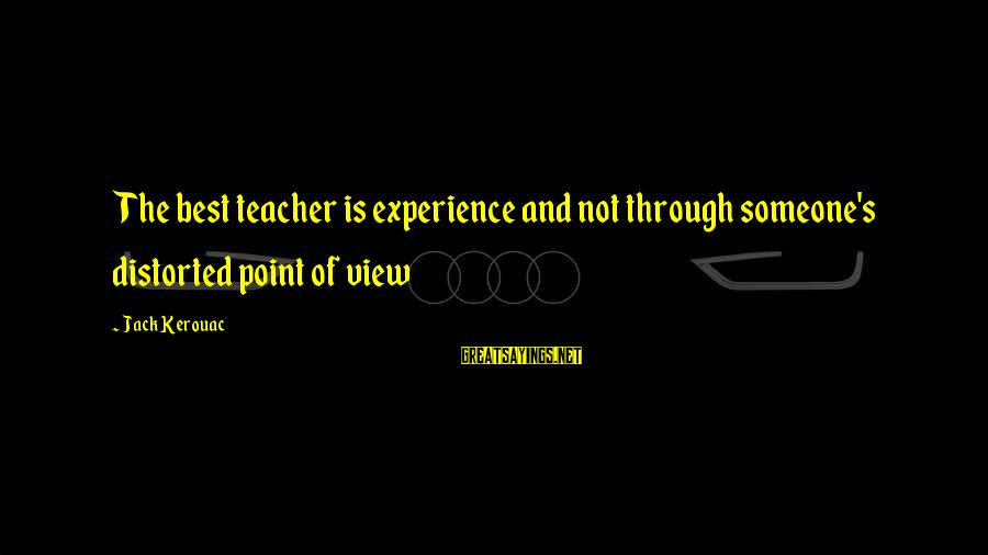 Experience Is The Best Teacher Sayings By Jack Kerouac: The best teacher is experience and not through someone's distorted point of view