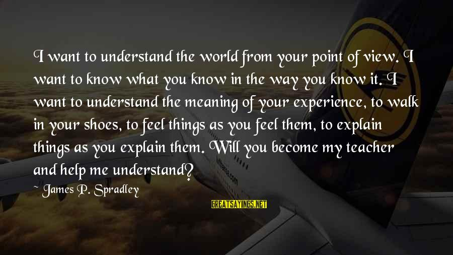 Experience Is The Best Teacher Sayings By James P. Spradley: I want to understand the world from your point of view. I want to know