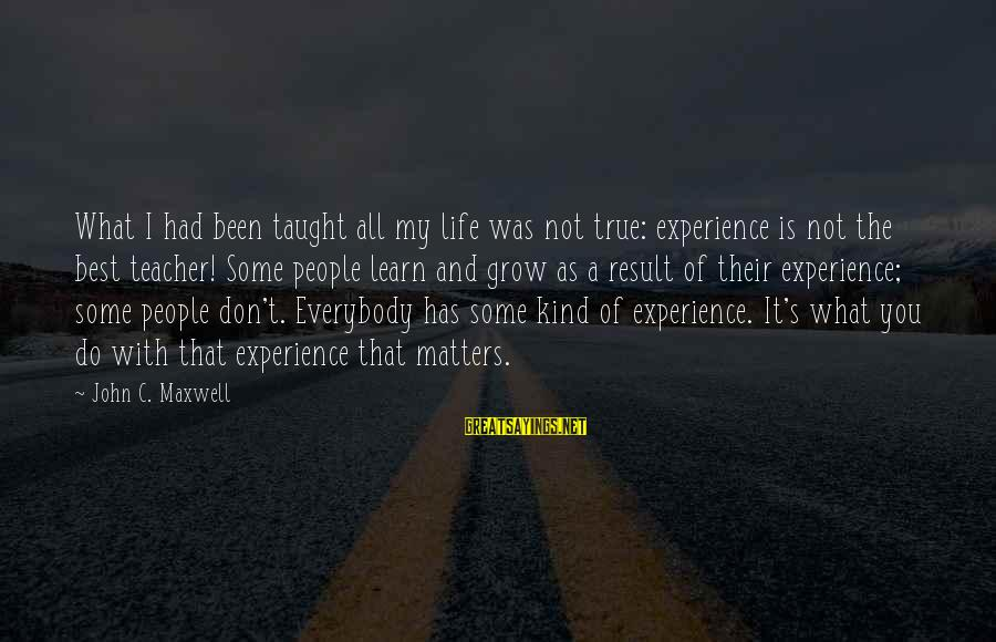 Experience Is The Best Teacher Sayings By John C. Maxwell: What I had been taught all my life was not true: experience is not the