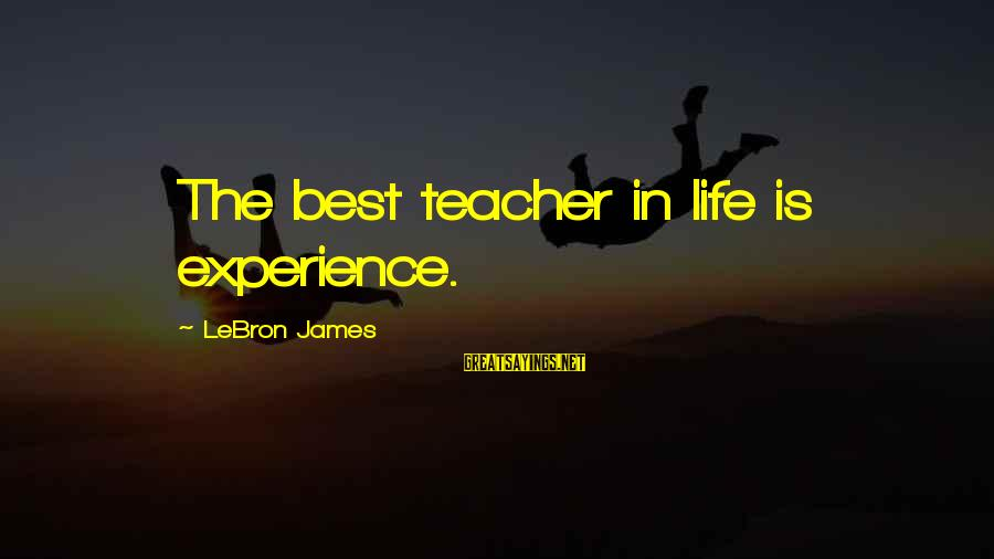 Experience Is The Best Teacher Sayings By LeBron James: The best teacher in life is experience.