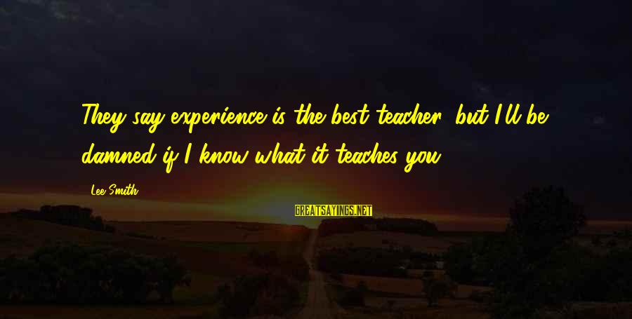 Experience Is The Best Teacher Sayings By Lee Smith: They say experience is the best teacher, but I'll be damned if I know what