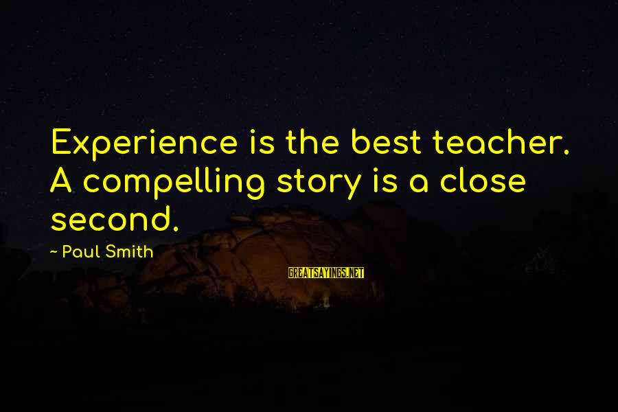 Experience Is The Best Teacher Sayings By Paul Smith: Experience is the best teacher. A compelling story is a close second.