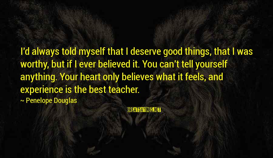 Experience Is The Best Teacher Sayings By Penelope Douglas: I'd always told myself that I deserve good things, that I was worthy, but if