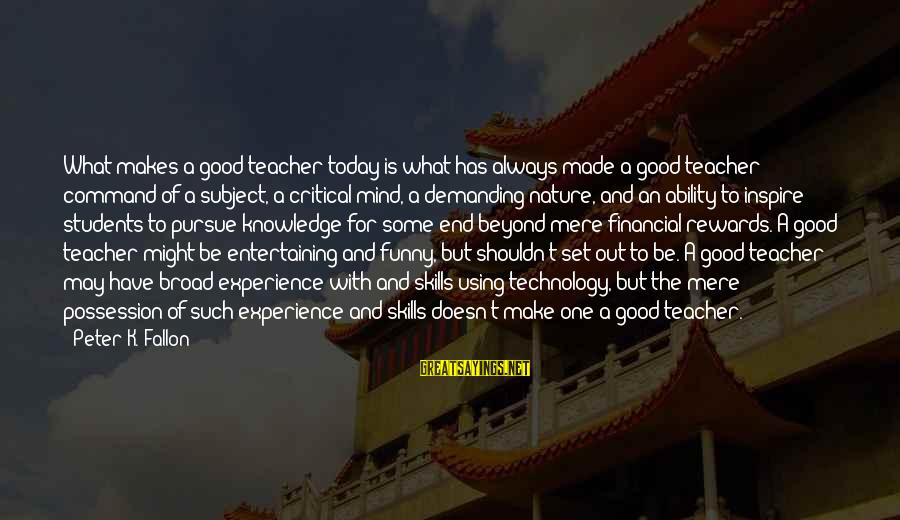 Experience Is The Best Teacher Sayings By Peter K. Fallon: What makes a good teacher today is what has always made a good teacher: command