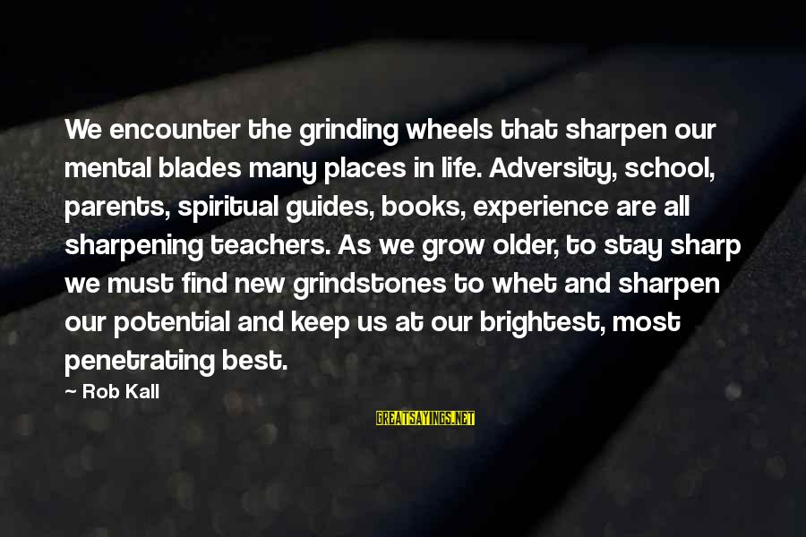 Experience Is The Best Teacher Sayings By Rob Kall: We encounter the grinding wheels that sharpen our mental blades many places in life. Adversity,