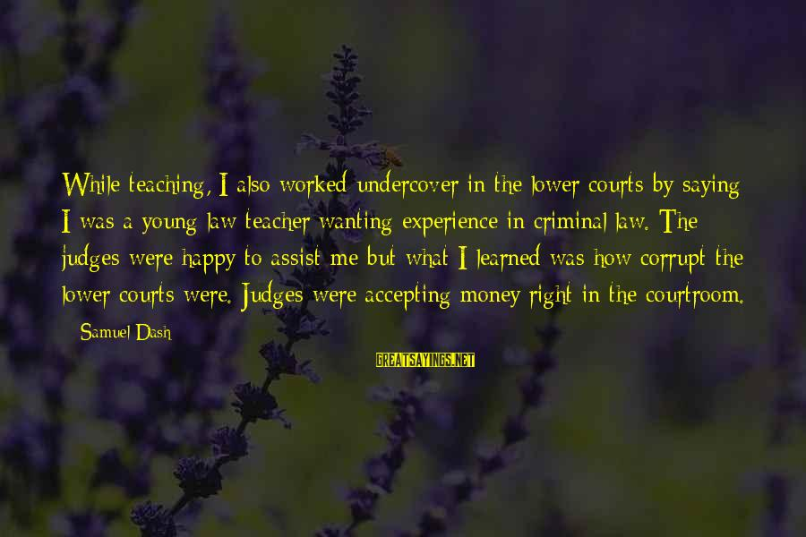 Experience Is The Best Teacher Sayings By Samuel Dash: While teaching, I also worked undercover in the lower courts by saying I was a