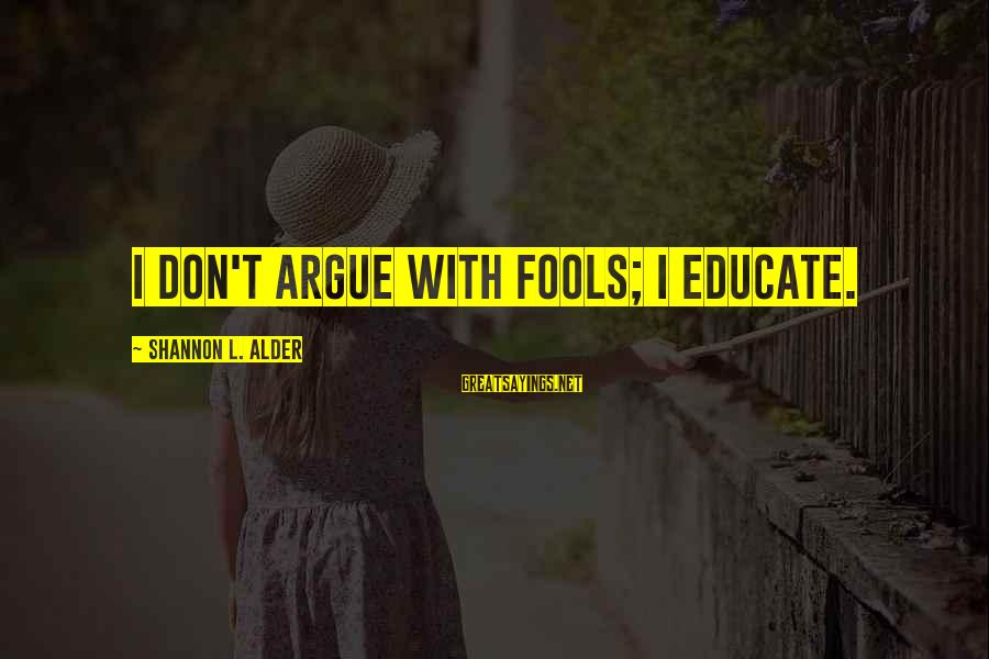 Experience Is The Best Teacher Sayings By Shannon L. Alder: I don't argue with fools; I educate.