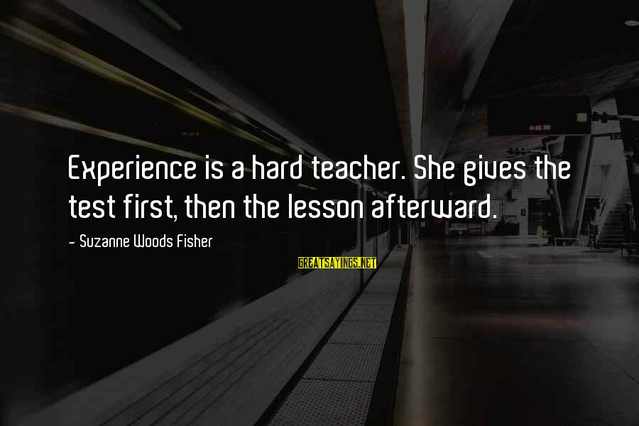 Experience Is The Best Teacher Sayings By Suzanne Woods Fisher: Experience is a hard teacher. She gives the test first, then the lesson afterward.