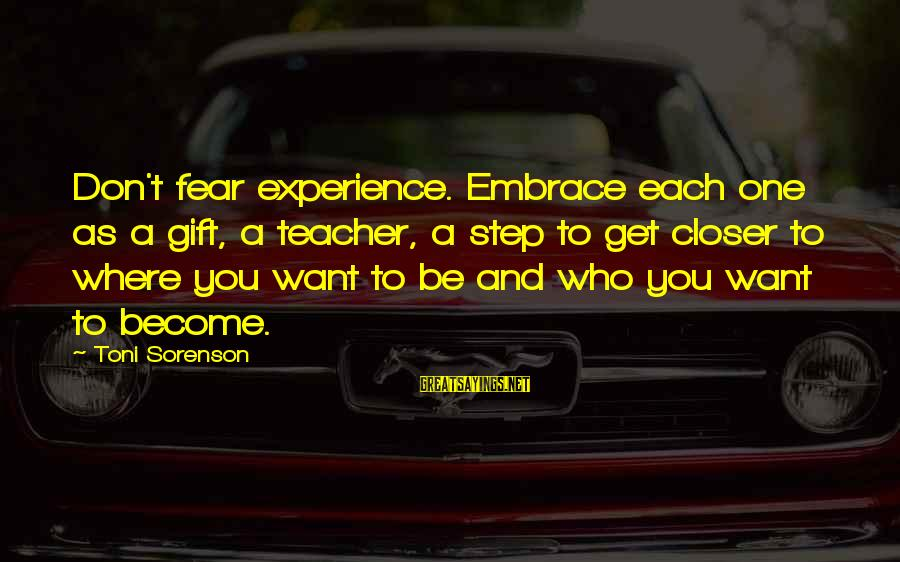 Experience Is The Best Teacher Sayings By Toni Sorenson: Don't fear experience. Embrace each one as a gift, a teacher, a step to get