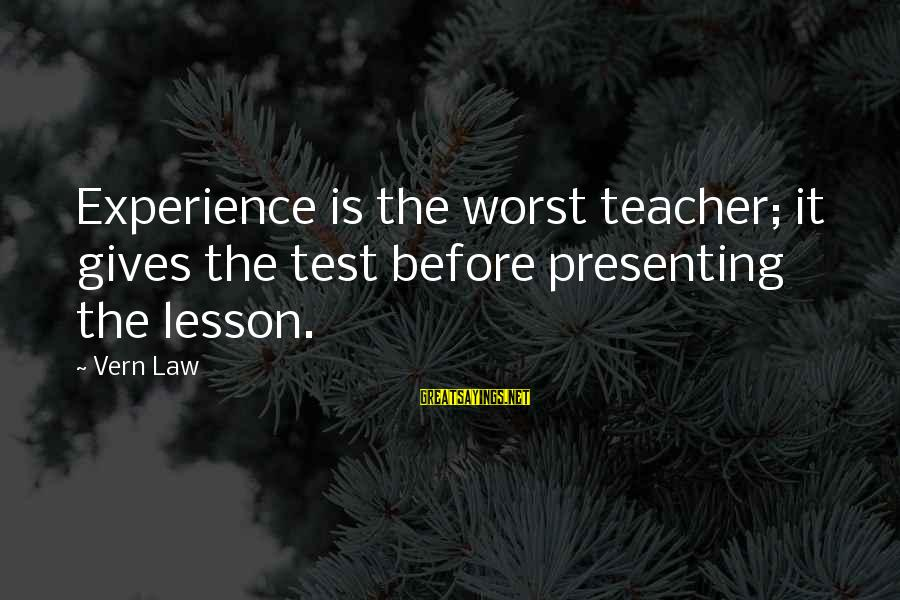 Experience Is The Best Teacher Sayings By Vern Law: Experience is the worst teacher; it gives the test before presenting the lesson.