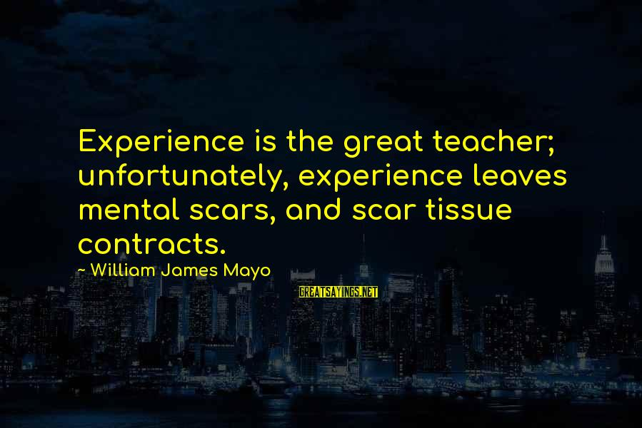 Experience Is The Best Teacher Sayings By William James Mayo: Experience is the great teacher; unfortunately, experience leaves mental scars, and scar tissue contracts.