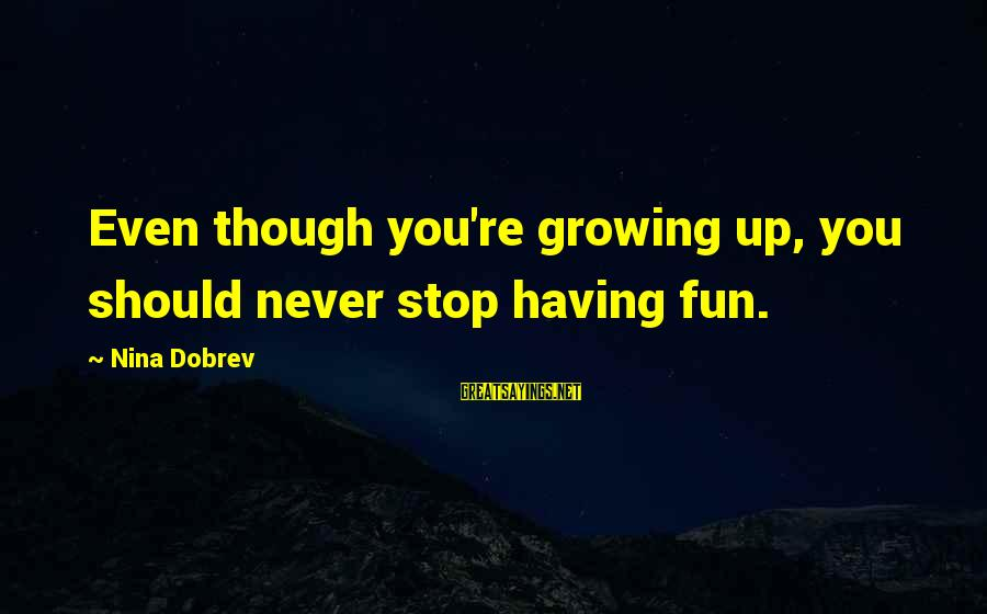 Experience Vs Qualifications Sayings By Nina Dobrev: Even though you're growing up, you should never stop having fun.